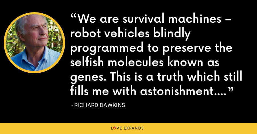 We are survival machines – robot vehicles blindly programmed to preserve the selfish molecules known as genes. This is a truth which still fills me with astonishment. - Richard Dawkins