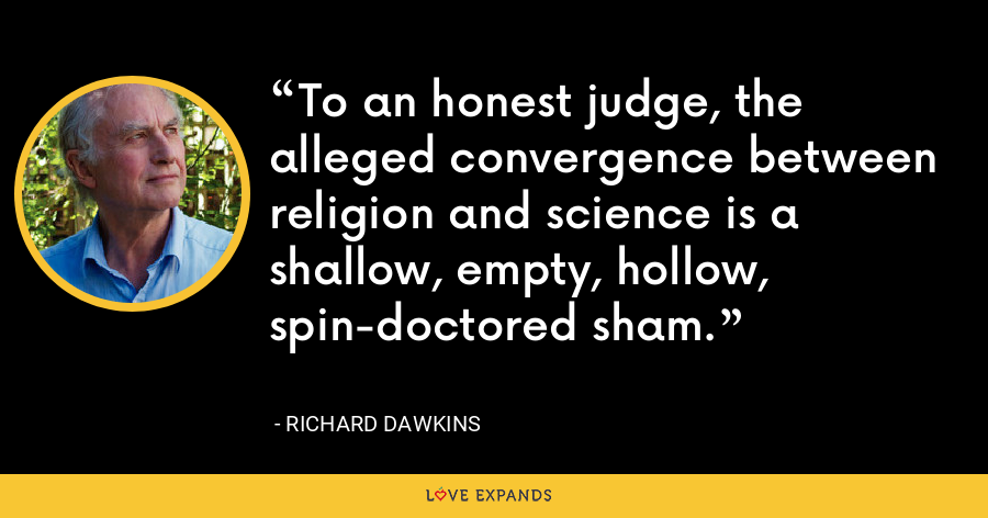 To an honest judge, the alleged convergence between religion and science is a shallow, empty, hollow, spin-doctored sham. - Richard Dawkins