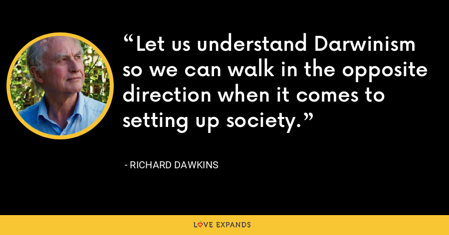 Let us understand Darwinism so we can walk in the opposite direction when it comes to setting up society. - Richard Dawkins