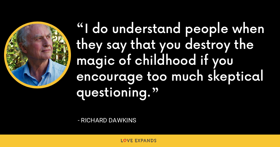 I do understand people when they say that you destroy the magic of childhood if you encourage too much skeptical questioning. - Richard Dawkins