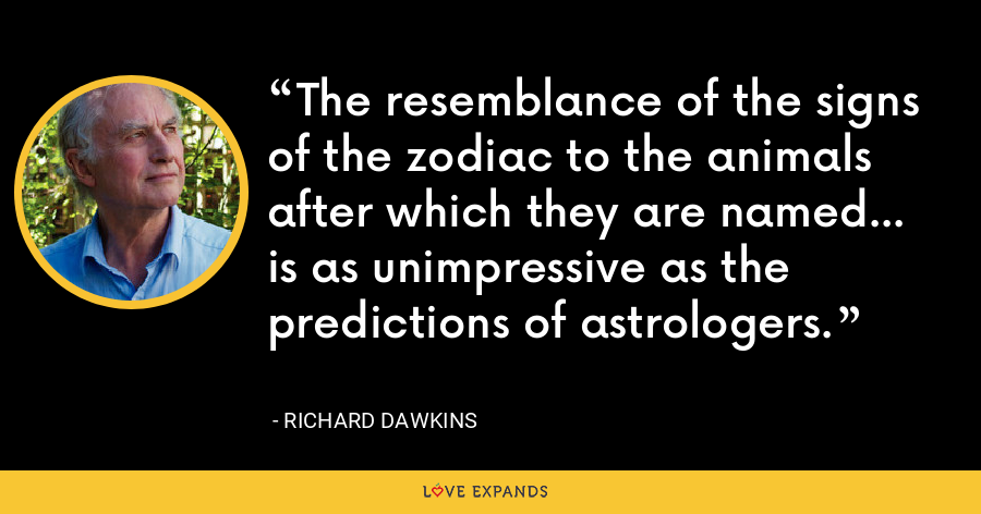 The resemblance of the signs of the zodiac to the animals after which they are named... is as unimpressive as the predictions of astrologers. - Richard Dawkins