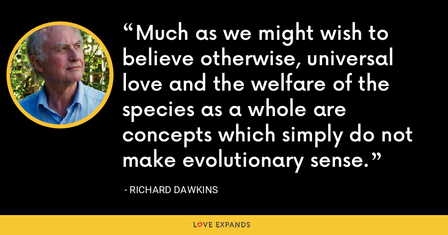 Much as we might wish to believe otherwise, universal love and the welfare of the species as a whole are concepts which simply do not make evolutionary sense. - Richard Dawkins