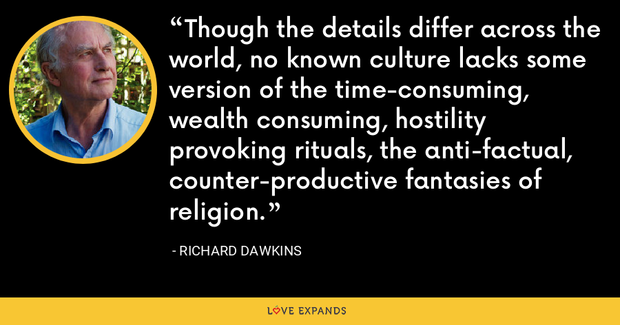 Though the details differ across the world, no known culture lacks some version of the time-consuming, wealth consuming, hostility provoking rituals, the anti-factual, counter-productive fantasies of religion. - Richard Dawkins