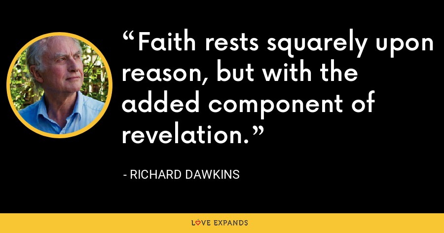 Faith rests squarely upon reason, but with the added component of revelation. - Richard Dawkins