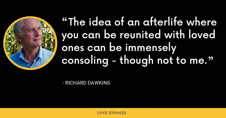 The idea of an afterlife where you can be reunited with loved ones can be immensely consoling - though not to me. - Richard Dawkins