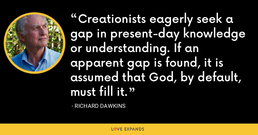 Creationists eagerly seek a gap in present-day knowledge or understanding. If an apparent gap is found, it is assumed that God, by default, must fill it. - Richard Dawkins