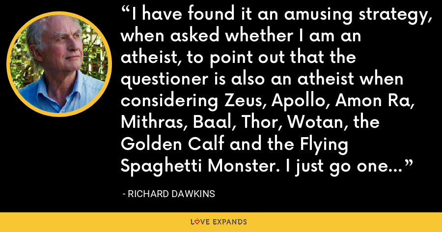 I have found it an amusing strategy, when asked whether I am an atheist, to point out that the questioner is also an atheist when considering Zeus, Apollo, Amon Ra, Mithras, Baal, Thor, Wotan, the Golden Calf and the Flying Spaghetti Monster. I just go one god further. - Richard Dawkins