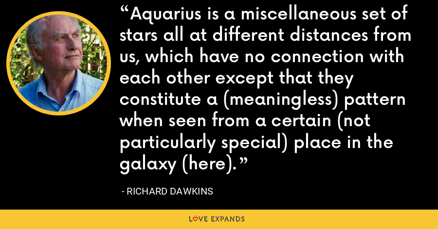 Aquarius is a miscellaneous set of stars all at different distances from us, which have no connection with each other except that they constitute a (meaningless) pattern when seen from a certain (not particularly special) place in the galaxy (here). - Richard Dawkins