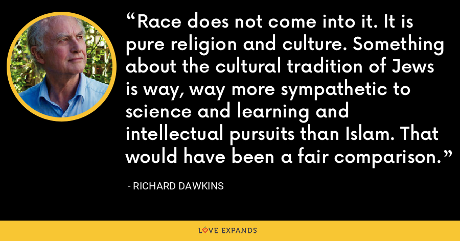 Race does not come into it. It is pure religion and culture. Something about the cultural tradition of Jews is way, way more sympathetic to science and learning and intellectual pursuits than Islam. That would have been a fair comparison. - Richard Dawkins