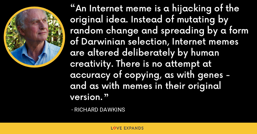 An Internet meme is a hijacking of the original idea. Instead of mutating by random change and spreading by a form of Darwinian selection, Internet memes are altered deliberately by human creativity. There is no attempt at accuracy of copying, as with genes - and as with memes in their original version. - Richard Dawkins