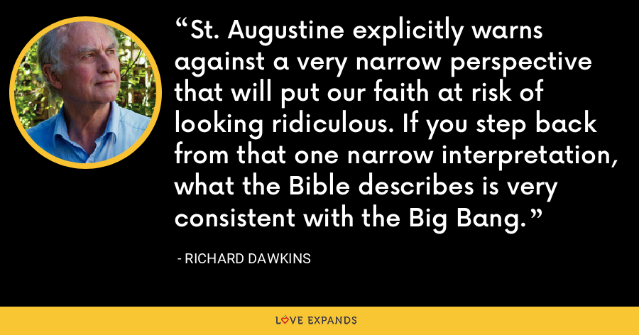 St. Augustine explicitly warns against a very narrow perspective that will put our faith at risk of looking ridiculous. If you step back from that one narrow interpretation, what the Bible describes is very consistent with the Big Bang. - Richard Dawkins