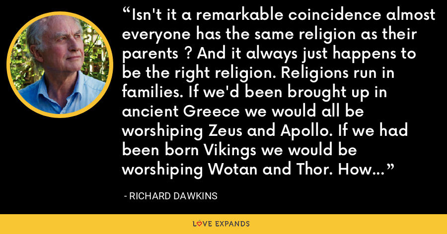 Isn't it a remarkable coincidence almost everyone has the same religion as their parents ? And it always just happens to be the right religion. Religions run in families. If we'd been brought up in ancient Greece we would all be worshiping Zeus and Apollo. If we had been born Vikings we would be worshiping Wotan and Thor. How does this come about ? Through childhood indoctrination. - Richard Dawkins