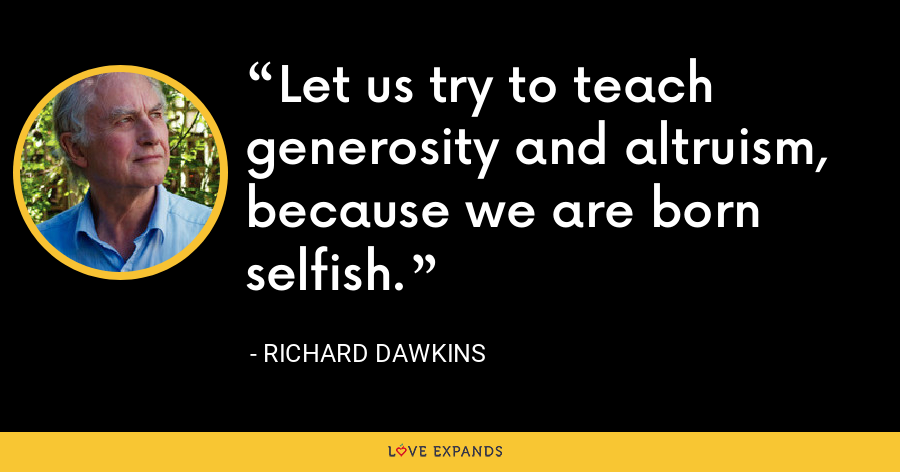 Let us try to teach generosity and altruism, because we are born selfish. - Richard Dawkins