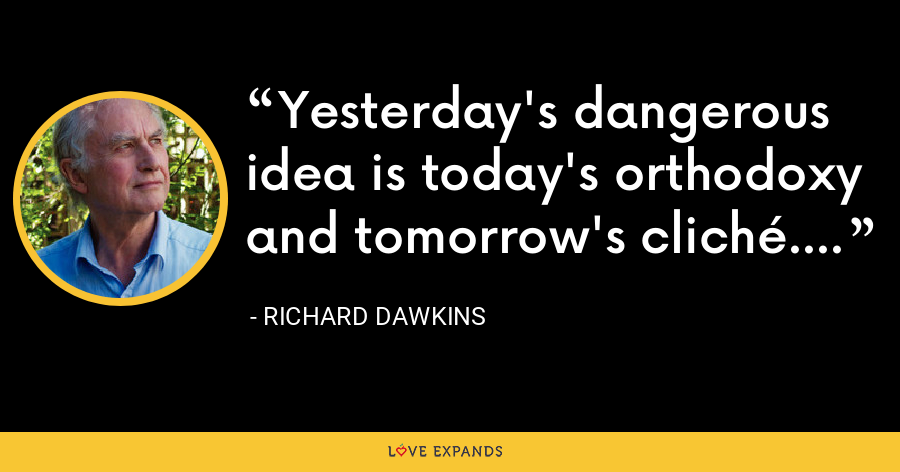 Yesterday's dangerous idea is today's orthodoxy and tomorrow's cliché. - Richard Dawkins