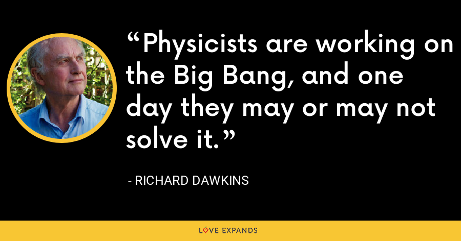 Physicists are working on the Big Bang, and one day they may or may not solve it. - Richard Dawkins