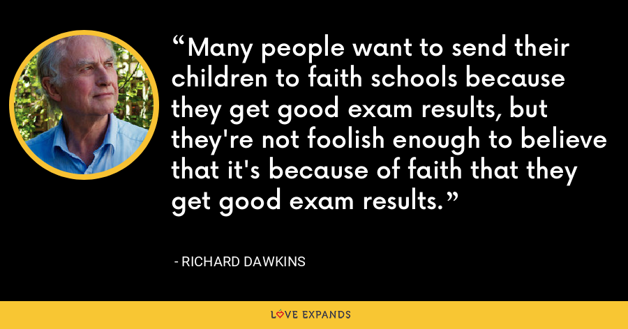 Many people want to send their children to faith schools because they get good exam results, but they're not foolish enough to believe that it's because of faith that they get good exam results. - Richard Dawkins