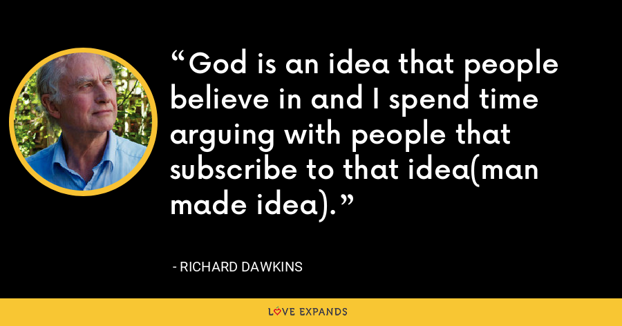 God is an idea that people believe in and I spend time arguing with people that subscribe to that idea(man made idea). - Richard Dawkins