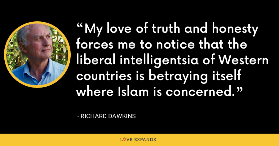 My love of truth and honesty forces me to notice that the liberal intelligentsia of Western countries is betraying itself where Islam is concerned. - Richard Dawkins