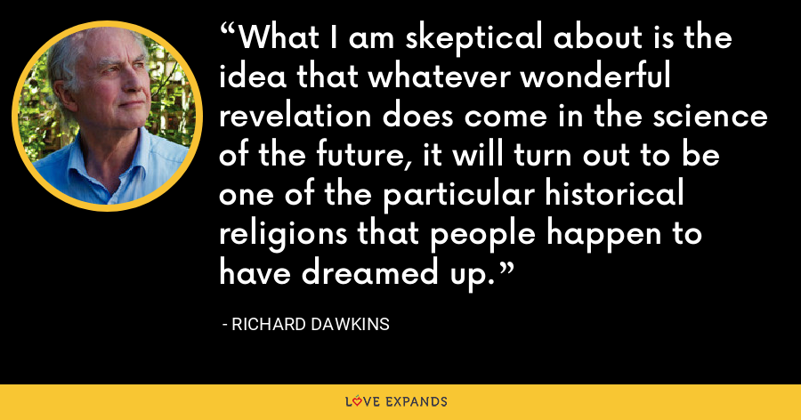 What I am skeptical about is the idea that whatever wonderful revelation does come in the science of the future, it will turn out to be one of the particular historical religions that people happen to have dreamed up. - Richard Dawkins
