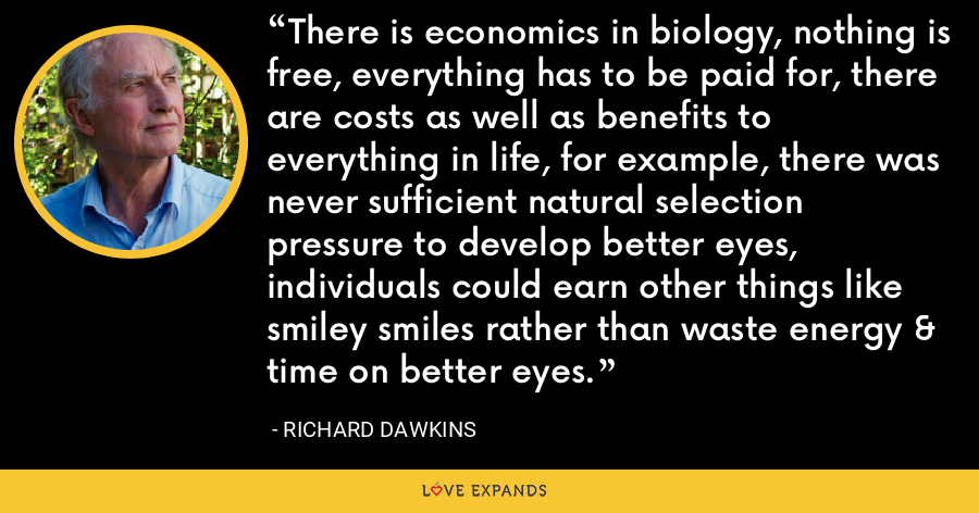 There is economics in biology, nothing is free, everything has to be paid for, there are costs as well as benefits to everything in life, for example, there was never sufficient natural selection pressure to develop better eyes, individuals could earn other things like smiley smiles rather than waste energy & time on better eyes. - Richard Dawkins