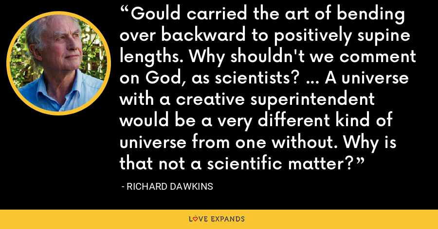 Gould carried the art of bending over backward to positively supine lengths. Why shouldn't we comment on God, as scientists? ... A universe with a creative superintendent would be a very different kind of universe from one without. Why is that not a scientific matter? - Richard Dawkins