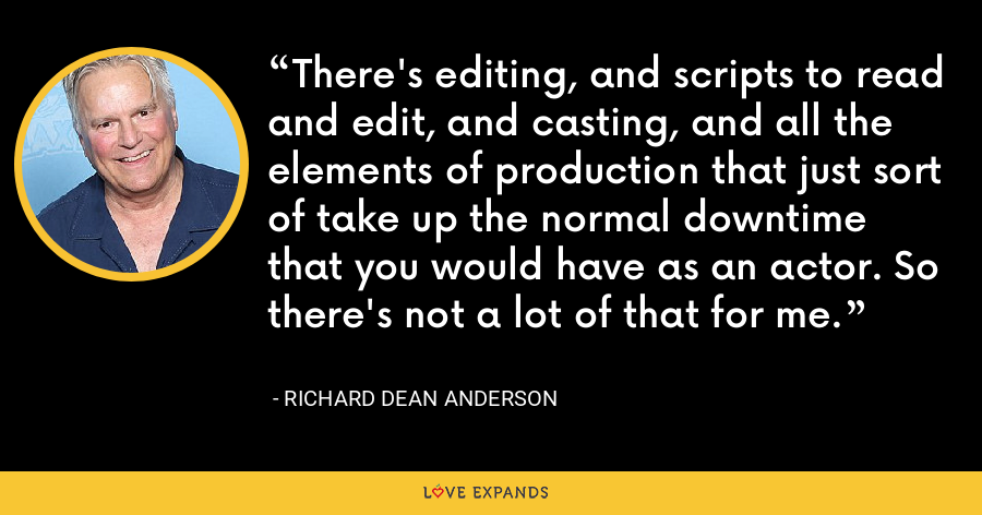 There's editing, and scripts to read and edit, and casting, and all the elements of production that just sort of take up the normal downtime that you would have as an actor. So there's not a lot of that for me. - Richard Dean Anderson