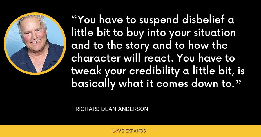 You have to suspend disbelief a little bit to buy into your situation and to the story and to how the character will react. You have to tweak your credibility a little bit, is basically what it comes down to. - Richard Dean Anderson