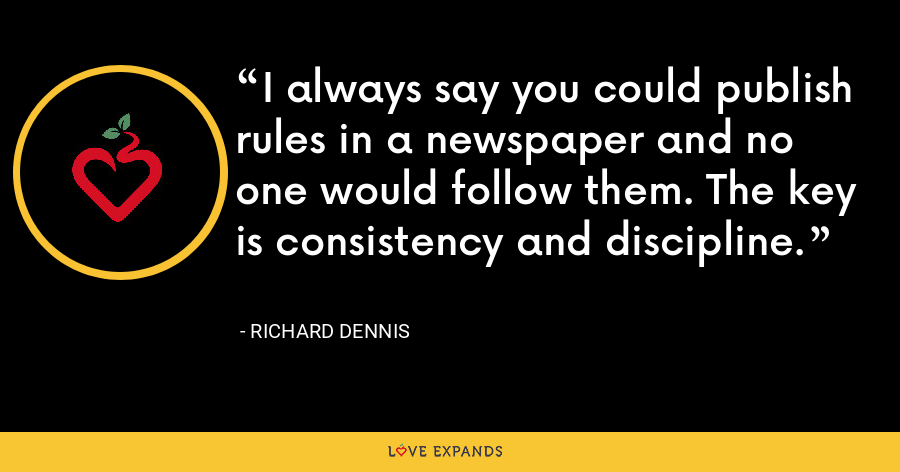 I always say you could publish rules in a newspaper and no one would follow them. The key is consistency and discipline. - Richard Dennis