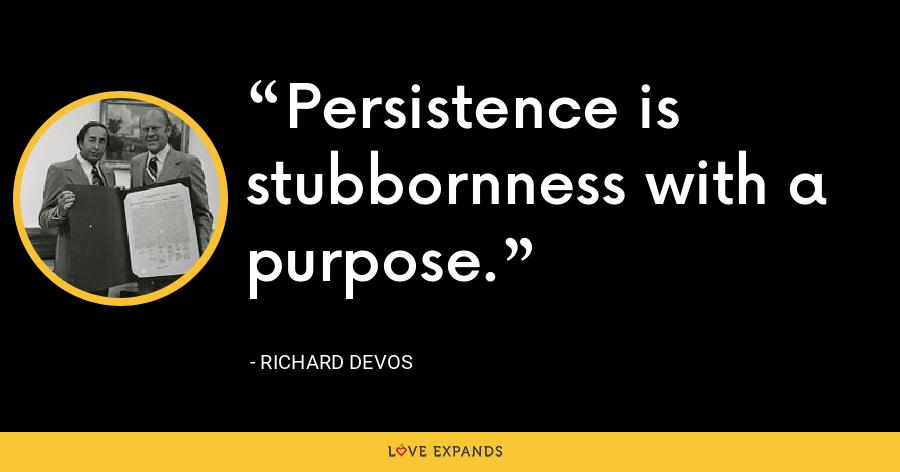 Persistence is stubbornness with a purpose. - Richard DeVos