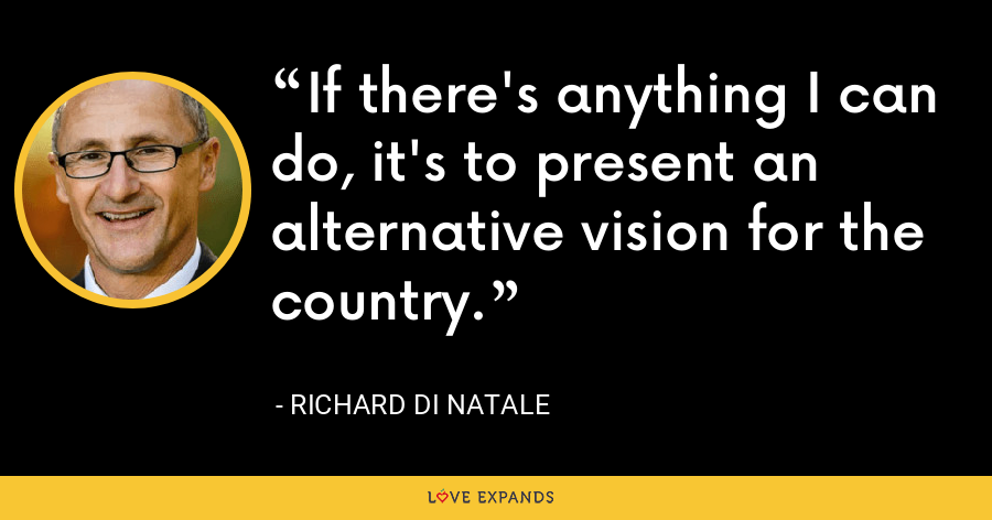 If there's anything I can do, it's to present an alternative vision for the country. - Richard Di Natale