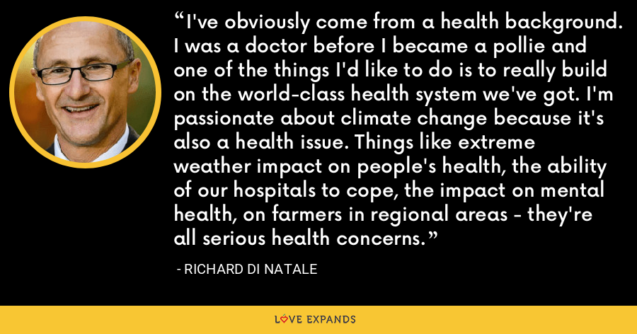 I've obviously come from a health background. I was a doctor before I became a pollie and one of the things I'd like to do is to really build on the world-class health system we've got. I'm passionate about climate change because it's also a health issue. Things like extreme weather impact on people's health, the ability of our hospitals to cope, the impact on mental health, on farmers in regional areas - they're all serious health concerns. - Richard Di Natale