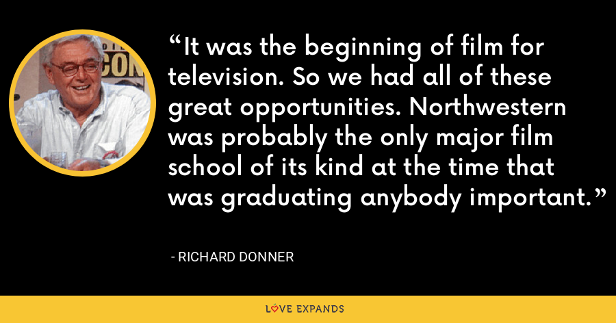 It was the beginning of film for television. So we had all of these great opportunities. Northwestern was probably the only major film school of its kind at the time that was graduating anybody important. - Richard Donner