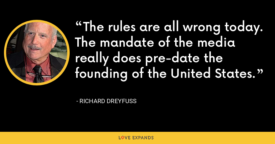 The rules are all wrong today. The mandate of the media really does pre-date the founding of the United States. - Richard Dreyfuss