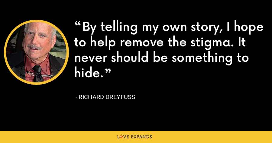 By telling my own story, I hope to help remove the stigma. It never should be something to hide. - Richard Dreyfuss