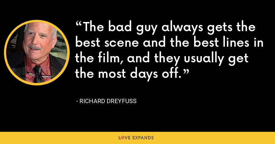 The bad guy always gets the best scene and the best lines in the film, and they usually get the most days off. - Richard Dreyfuss