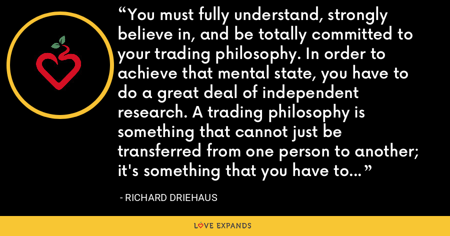 You must fully understand, strongly believe in, and be totally committed to your trading philosophy. In order to achieve that mental state, you have to do a great deal of independent research. A trading philosophy is something that cannot just be transferred from one person to another; it's something that you have to acquire yourself through time and effort. - Richard Driehaus