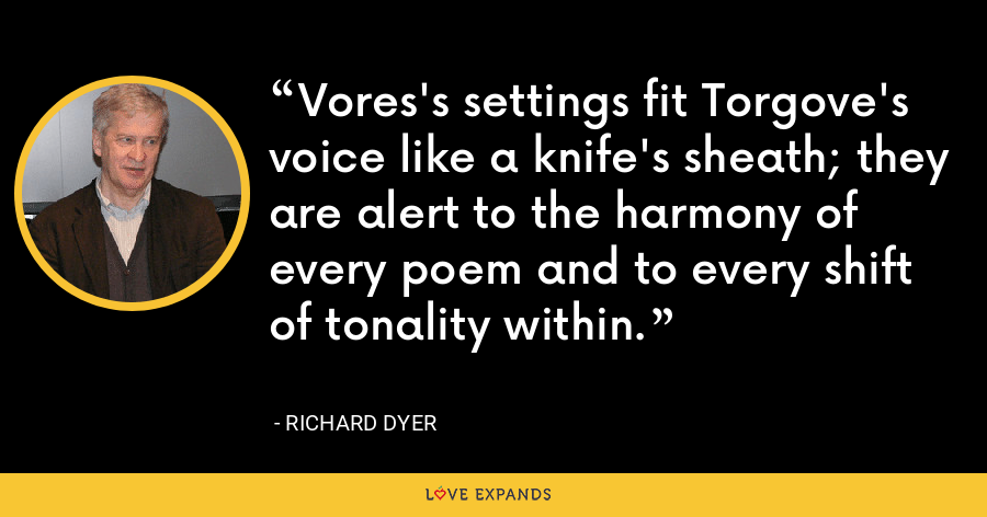 Vores's settings fit Torgove's voice like a knife's sheath; they are alert to the harmony of every poem and to every shift of tonality within. - Richard Dyer