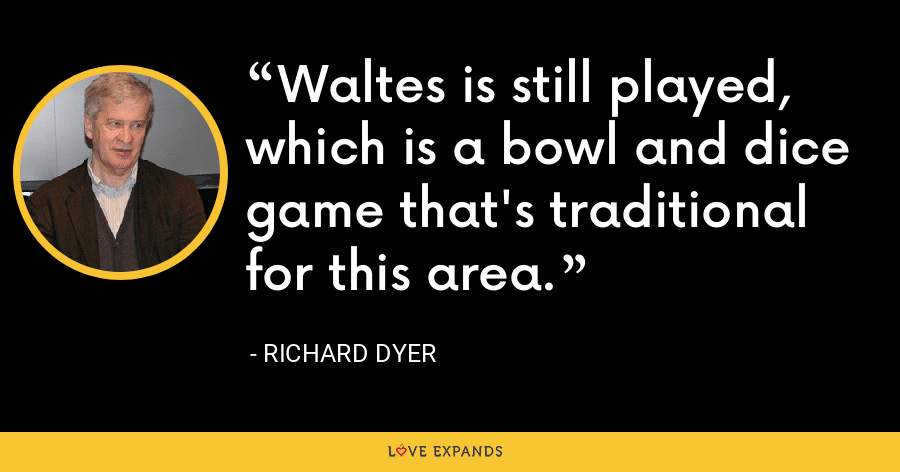 Waltes is still played, which is a bowl and dice game that's traditional for this area. - Richard Dyer