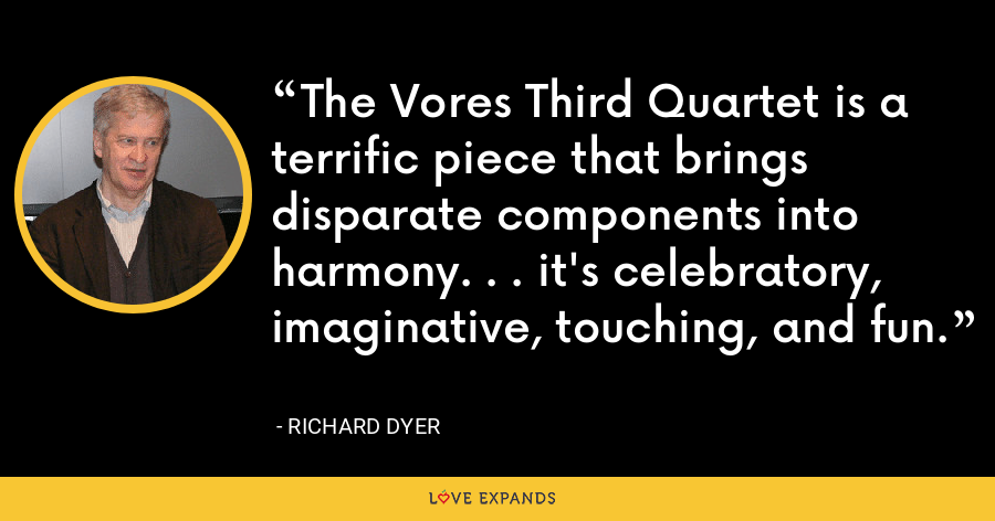 The Vores Third Quartet is a terrific piece that brings disparate components into harmony. . . it's celebratory, imaginative, touching, and fun. - Richard Dyer