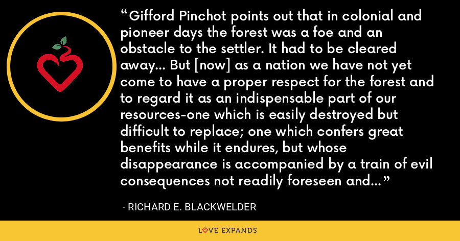 Gifford Pinchot points out that in colonial and pioneer days the forest was a foe and an obstacle to the settler. It had to be cleared away... But [now] as a nation we have not yet come to have a proper respect for the forest and to regard it as an indispensable part of our resources-one which is easily destroyed but difficult to replace; one which confers great benefits while it endures, but whose disappearance is accompanied by a train of evil consequences not readily foreseen and positively irreparable. - Richard E. Blackwelder