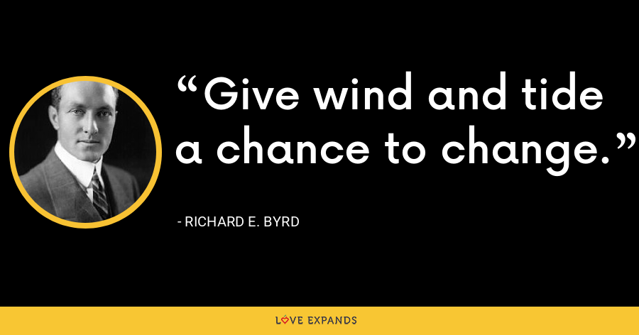 Give wind and tide a chance to change. - Richard E. Byrd
