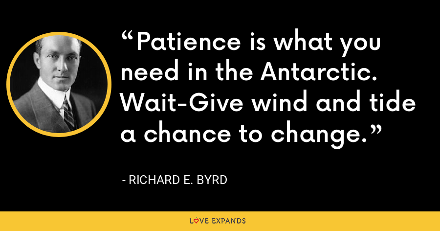 Patience is what you need in the Antarctic. Wait-Give wind and tide a chance to change. - Richard E. Byrd