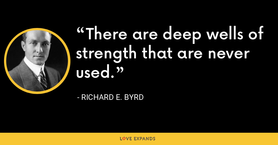 There are deep wells of strength that are never used. - Richard E. Byrd