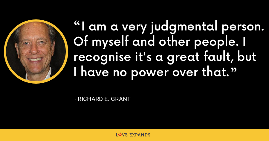 I am a very judgmental person. Of myself and other people. I recognise it's a great fault, but I have no power over that. - Richard E. Grant