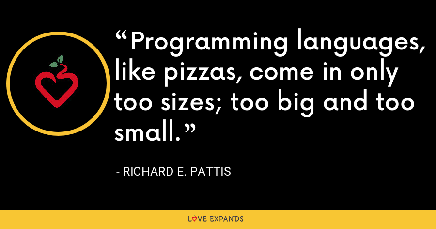 Programming languages, like pizzas, come in only too sizes; too big and too small. - Richard E. Pattis