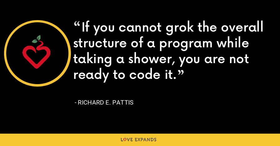 If you cannot grok the overall structure of a program while taking a shower, you are not ready to code it. - Richard E. Pattis