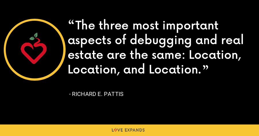 The three most important aspects of debugging and real estate are the same: Location, Location, and Location. - Richard E. Pattis