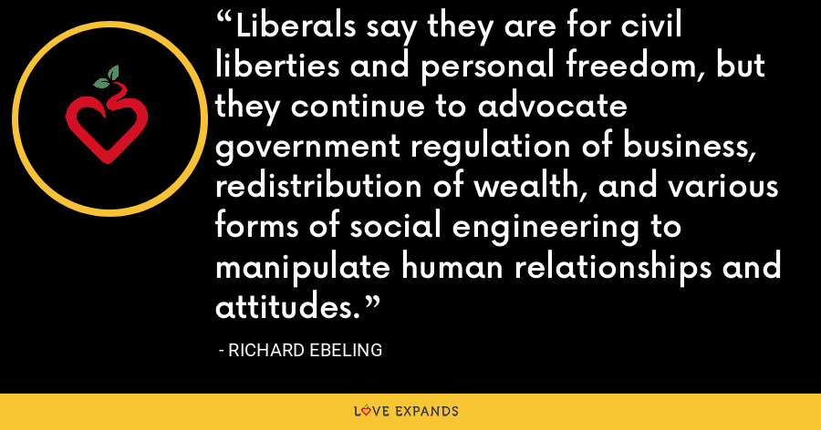 Liberals say they are for civil liberties and personal freedom, but they continue to advocate government regulation of business, redistribution of wealth, and various forms of social engineering to manipulate human relationships and attitudes. - Richard Ebeling