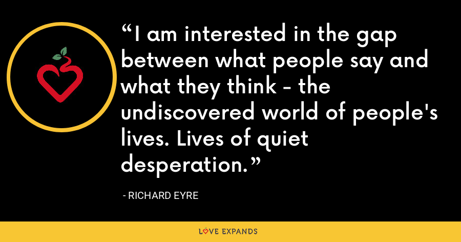 I am interested in the gap between what people say and what they think - the undiscovered world of people's lives. Lives of quiet desperation. - Richard Eyre