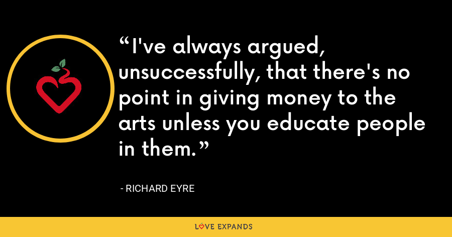 I've always argued, unsuccessfully, that there's no point in giving money to the arts unless you educate people in them. - Richard Eyre
